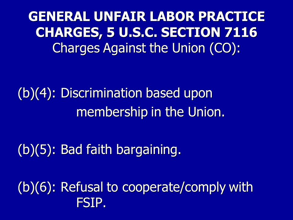 GENERAL UNFAIR LABOR PRACTICE CHARGES, 5 U.S.C. SECTION 7116 Charges Against the Union (CO): (b)(1): Interfere, restrain or coerce. (b)(2): Cause an a