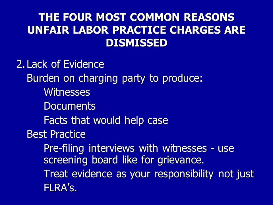 THE FOUR MOST COMMON REASONS UNFAIR LABOR PRACTICE CHARGES ARE DISMISSED 1.Timeliness – Statute of Limitations §7118(a)(4)(a) Complaints are not to be issued on charges filed more than 6 months after events giving rise to the charge.