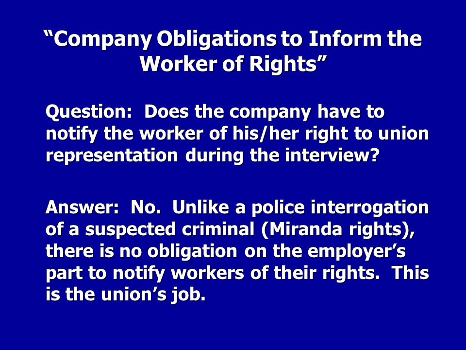 Company Obligations to Inform the Worker of Rights Question: Does the company have to notify the worker of his/her right to union representation during the interview?