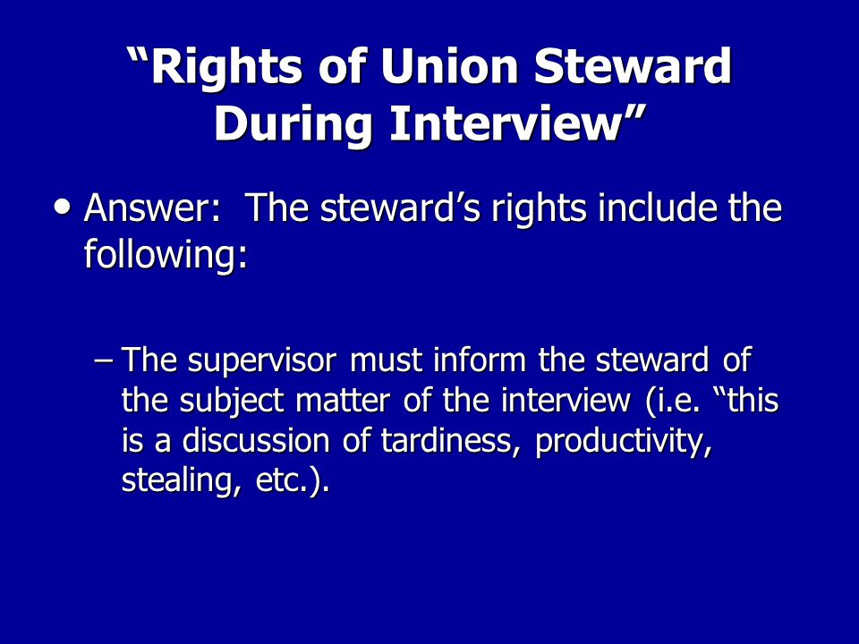 Rights of Union Steward During Interview Question: When the union steward arrives, what rights does s/he have to take part in the interview and advise the workers?