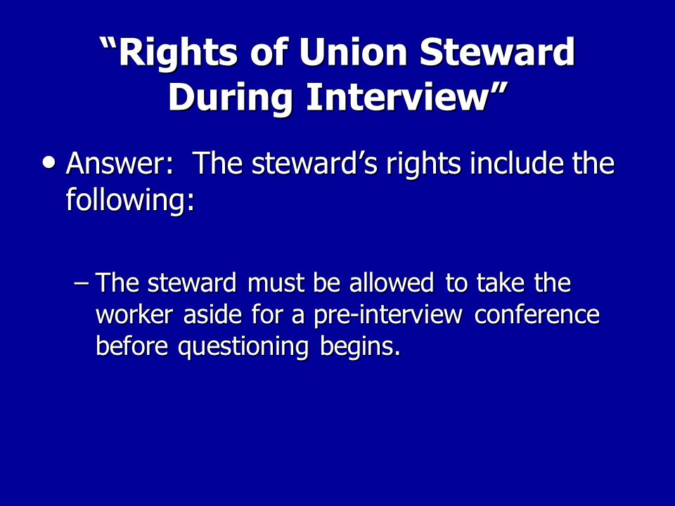 Rights of Union Steward During Interview Answer: The steward's rights include the following: Answer: The steward's rights include the following: –The supervisor must inform the steward of the subject matter of the interview (i.e.