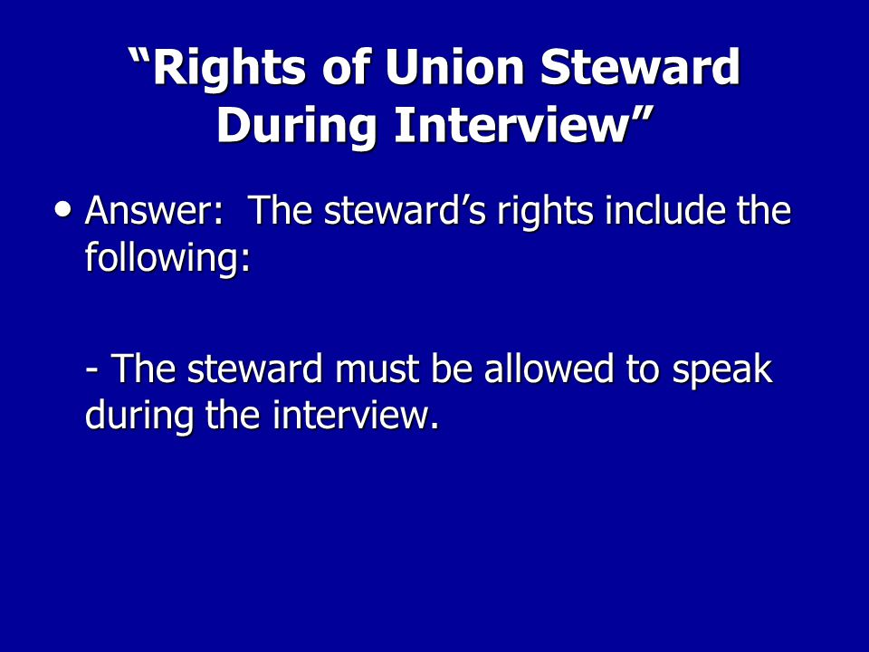 Rights of Union Steward During Interview Answer: The steward's rights include the following: Answer: The steward's rights include the following: –The steward must be allowed to take the worker aside for a pre-interview conference before questioning begins.