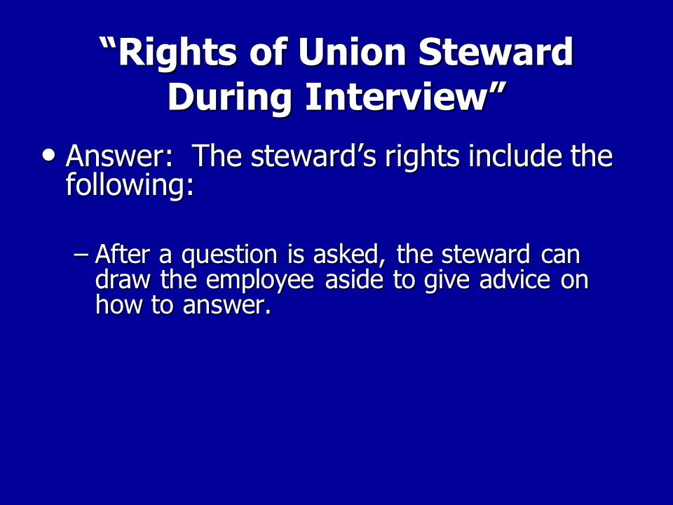 Rights of Union Steward During Interview Answer: The steward's rights include the following: Answer: The steward's rights include the following: - The steward can request that the supervisor clarify a question so that the worker can understand what's being asked.