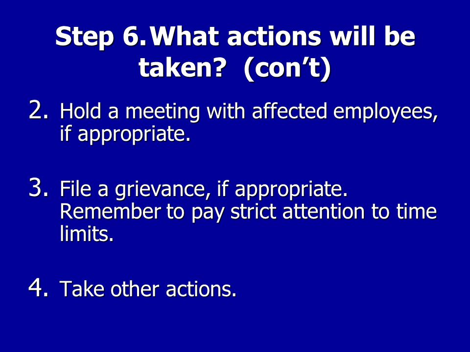 Step 6.What actions will be taken? 1.Hold an informal meeting with management. Be firm, but reasonable. Approach manager as an equal. Leave manager a