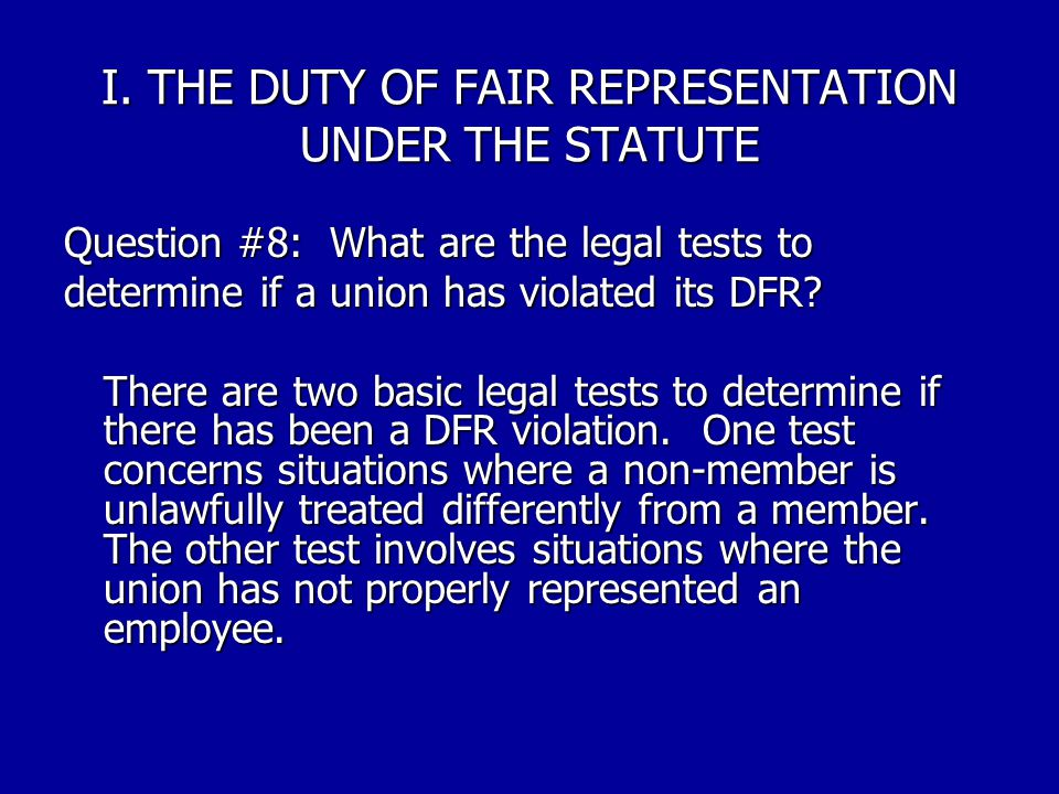 I. THE DUTY OF FAIR REPRESENTATION UNDER THE STATUTE Question #7: On what principle does the duty of fair representation rest? The duty of fair repres