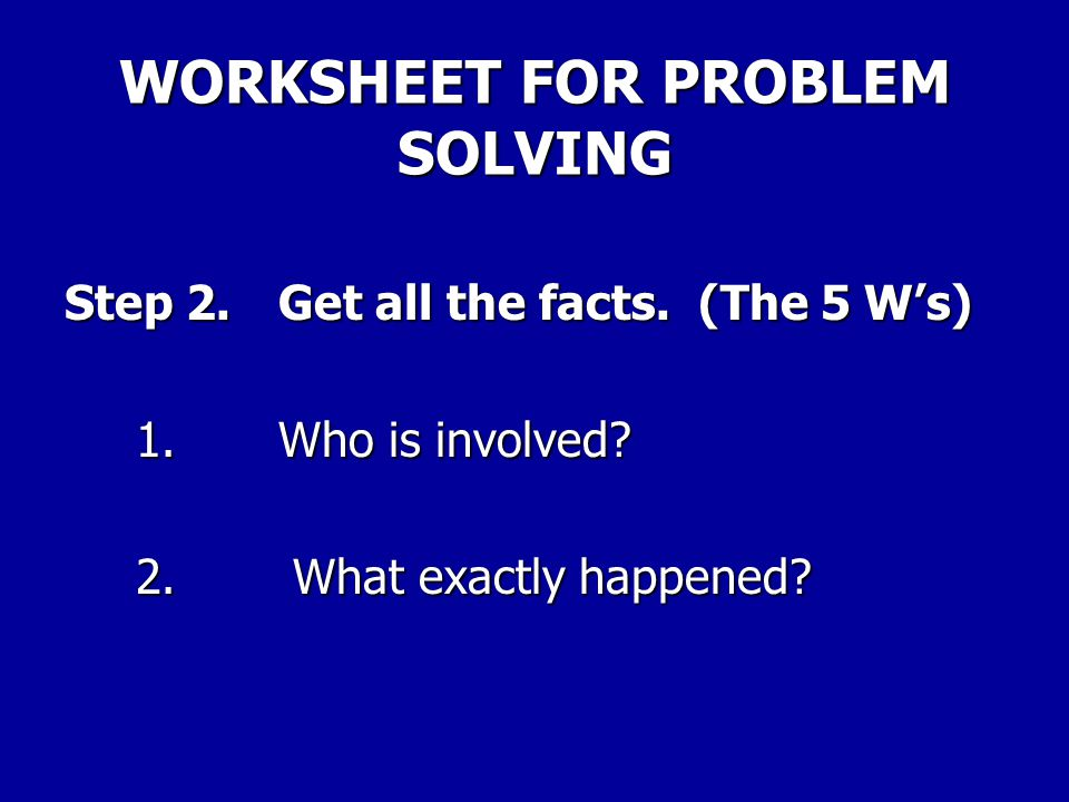 WORKSHEET FOR PROBLEM SOLVING Step 1.Identify the problem. Describe the problem in one sentence.