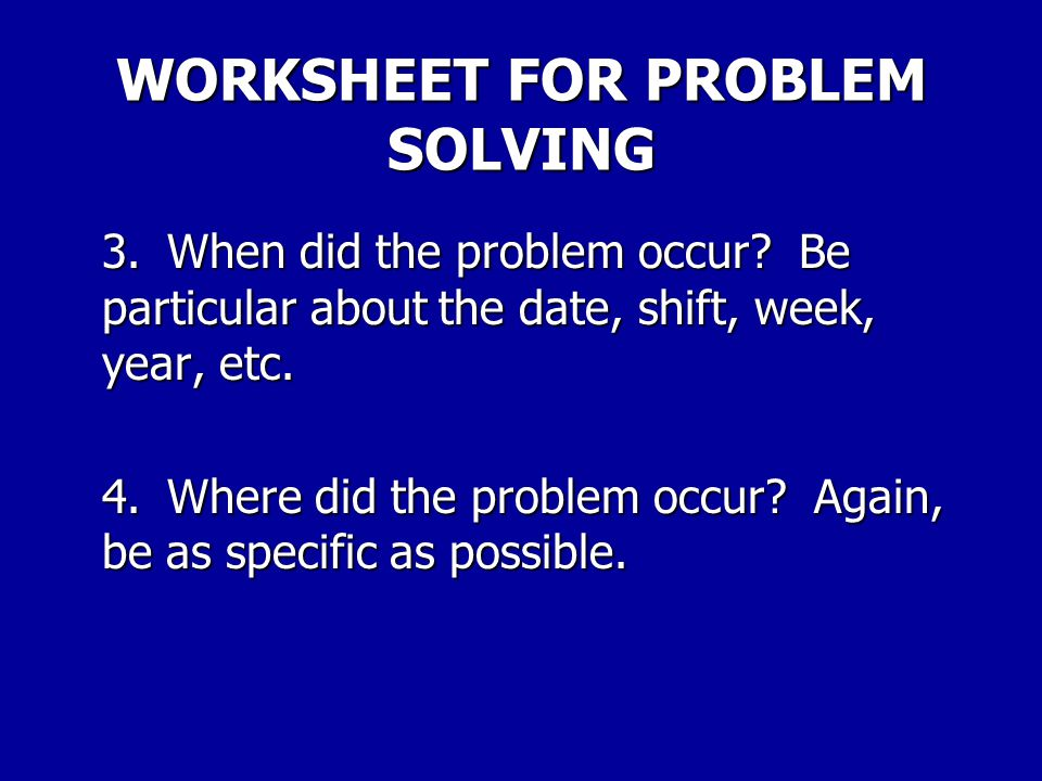 WORKSHEET FOR PROBLEM SOLVING Step 2.Get all the facts.