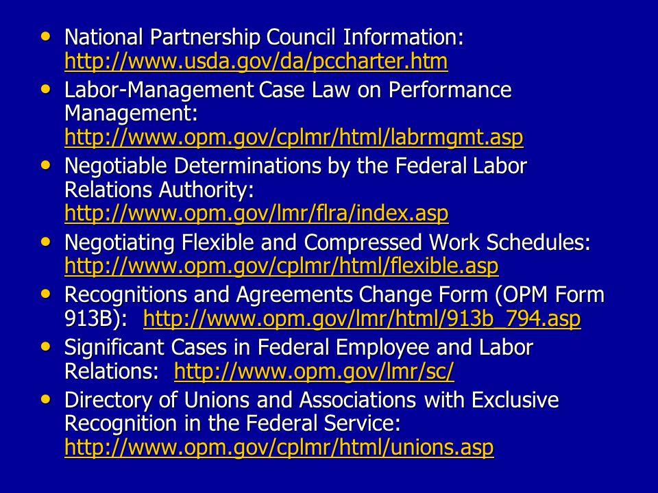 Decisions regarding Federal Service Impasses Panel: http://www.flra.gov/fsip/panel.html Decisions regarding Federal Service Impasses Panel: http://www.flra.gov/fsip/panel.htmlhttp://www.flra.gov/fsip/panel.html Glossary of Federal Sector Labor-Management Relations Terms: http://www.usda.gov/da/employ/LMRglossary.ht m Glossary of Federal Sector Labor-Management Relations Terms: http://www.usda.gov/da/employ/LMRglossary.ht m http://www.usda.gov/da/employ/LMRglossary.ht m http://www.usda.gov/da/employ/LMRglossary.ht m Guidance for Implementing the President's Memorandum Reaffirming Executive Order 13203 on labor-management partnerships in the federal government: http://www.opm.gov/lmr/guide413203.asp Guidance for Implementing the President's Memorandum Reaffirming Executive Order 13203 on labor-management partnerships in the federal government: http://www.opm.gov/lmr/guide413203.asp http://www.opm.gov/lmr/guide413203.asp Labor-Management Relations Advisories: http://www.opm.gov/lmr/advisory/index.htm Labor-Management Relations Advisories: http://www.opm.gov/lmr/advisory/index.htm http://www.opm.gov/lmr/advisory/index.htm Labor-Management Partnership: http://www.lmpartnership.org Labor-Management Partnership: http://www.lmpartnership.org http://www.lmpartnership.org