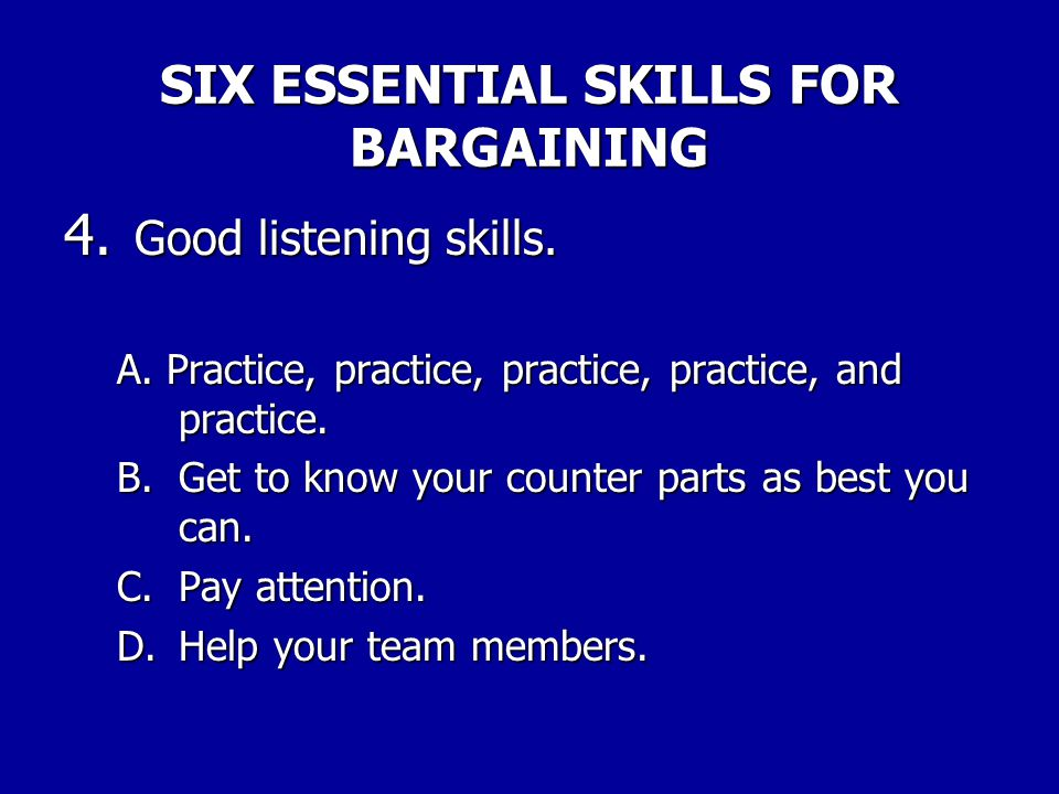 SIX ESSENTIAL SKILLS FOR BARGAINING 3. Keeping your emotional distance. A.Do not push buttons to get what you want. B.Do not engage in personal disput