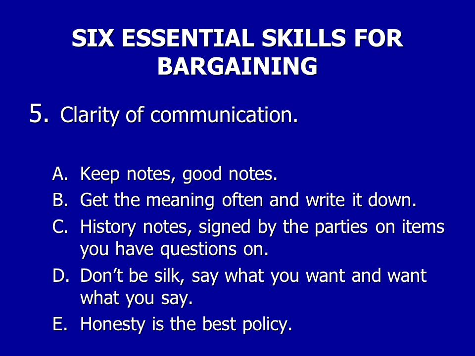 SIX ESSENTIAL SKILLS FOR BARGAINING 4. Good listening skills. A. Practice, practice, practice, practice, and practice. B.Get to know your counter part
