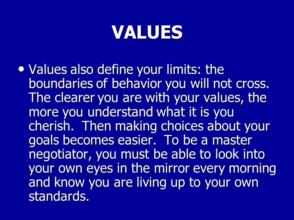 VALUES Your values are the principles and standards you live by. They define how you regard others, and how you expect to behave toward the people wit