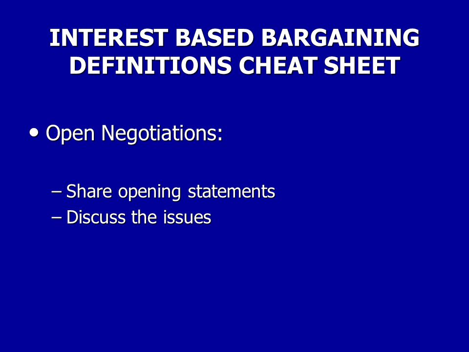 INTEREST BASED BARGAINING DEFINITIONS CHEAT SHEET Prepare for Negotiations: Prepare for Negotiations: –Educate constituents –Seek information –List is