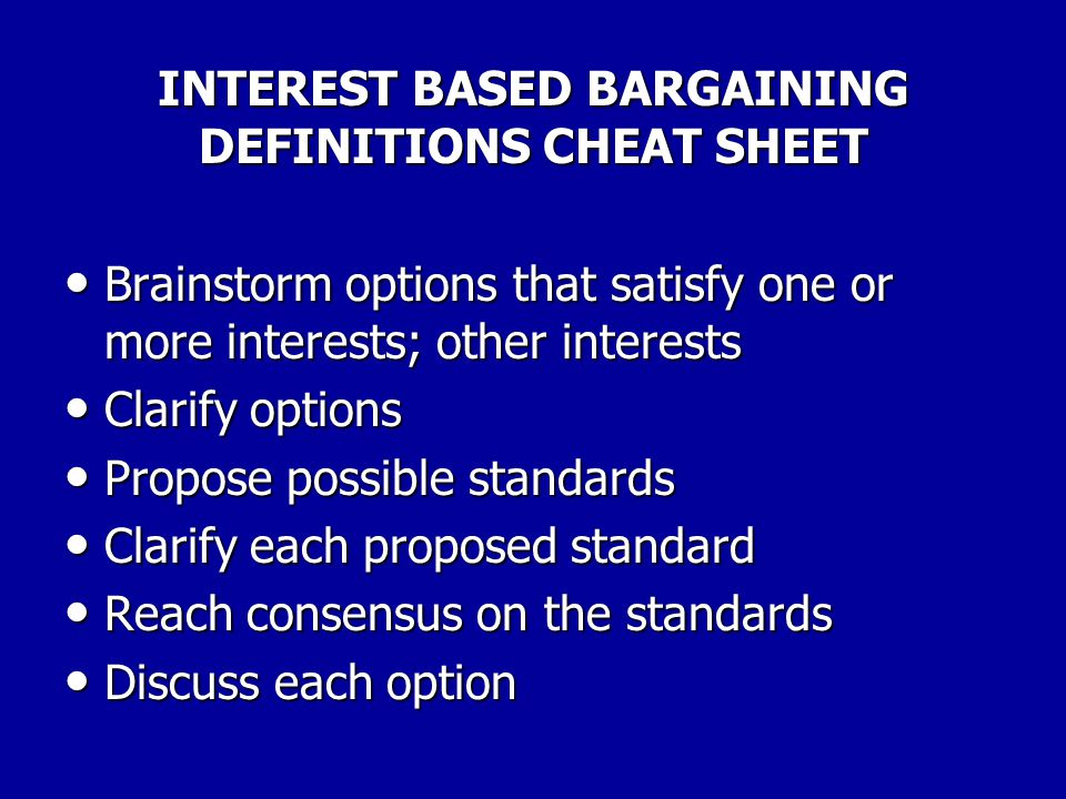 INTEREST BASED BARGAINING DEFINITIONS CHEAT SHEET Negotiate with IB Process: Negotiate with IB Process: Jointly select an issue Jointly select an issue State issue clearly State issue clearly Flip chart interests Flip chart interests Discuss and clarify interests Discuss and clarify interests Identify mutual interests Identify mutual interests