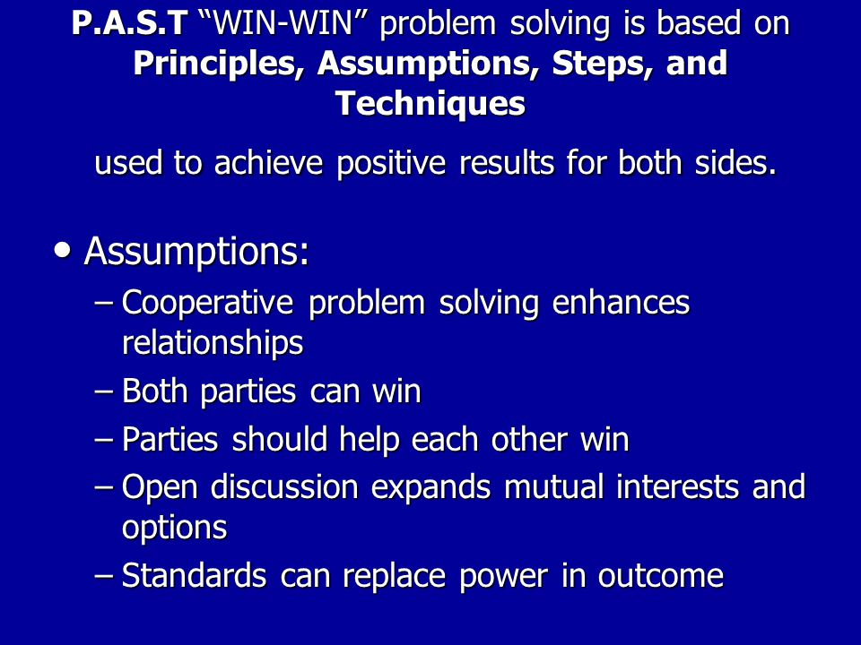"P.A.S.T ""WIN-WIN"" problem solving is based on Principles, Assumptions, Steps, and Techniques used to achieve positive results for both sides. Principl"