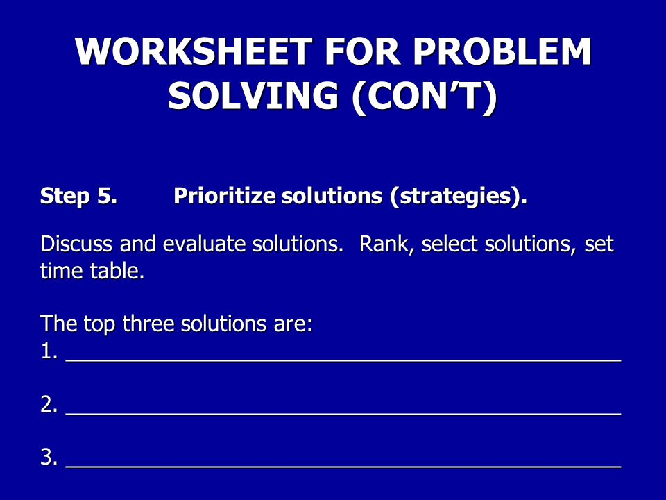 WORKSHEET FOR PROBLEM SOLVING (CON'T) Step 4.Brainstorm solutions. List all possible solutions – don't evaluate or limit.