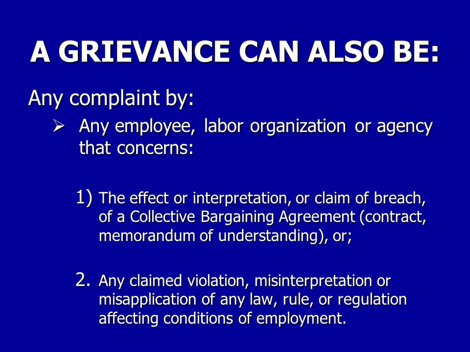 A GRIEVANCE CAN BE: Any complaint by: –Any employee concerning any matter relating to the employment of the employee.
