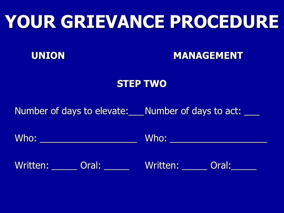YOUR GRIEVANCE PROCEDURE UNIONMANAGEMENT STEP ONE Number of days to file:_____Number of days to act: _____ Who: ___________________Who: ___________________ Written: _____ Oral: _____Written: _____ Oral:_____