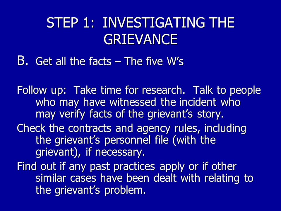 STEP 1:INVESTIGATING THE GRIEVANCE B. Get all the facts – The five W's NOTE: Now would be good time to revisit Part A above to see if the problem need