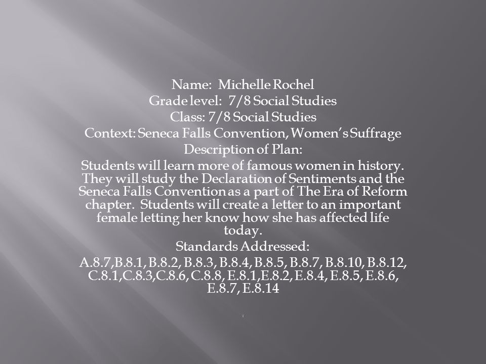 Name: Michelle Rochel Grade level: 7/8 Social Studies Class: 7/8 Social Studies Context: Seneca Falls Convention, Women's Suffrage Description of Plan: Students will learn more of famous women in history.
