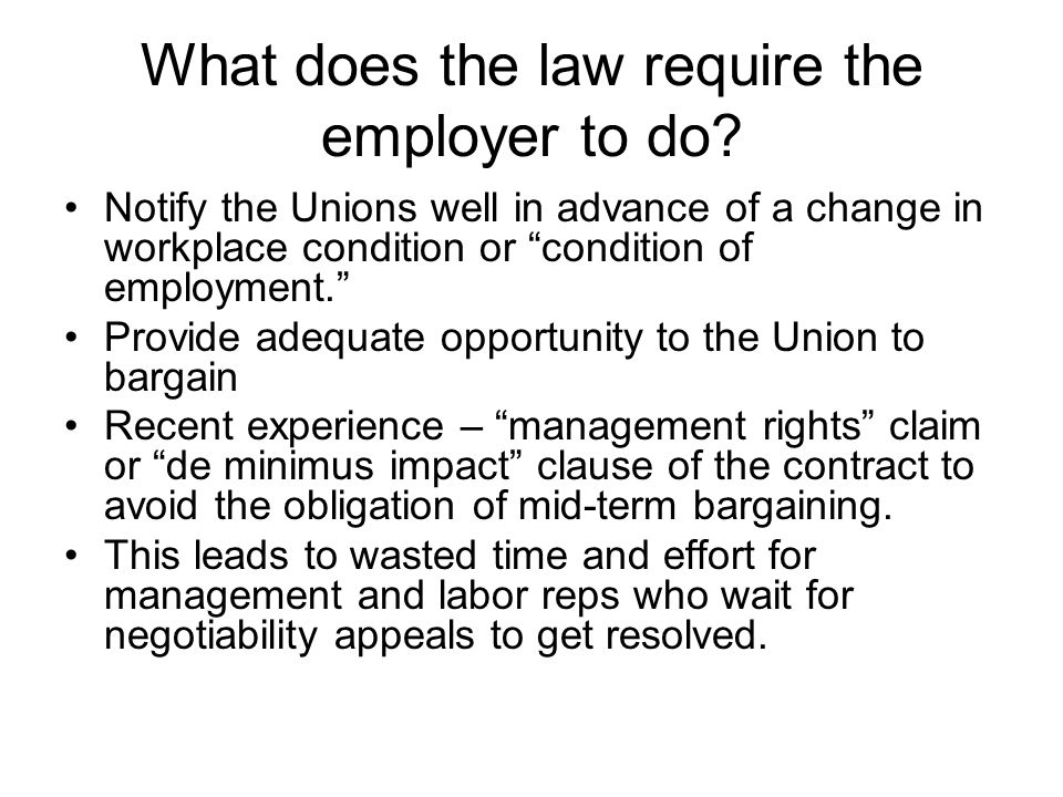 "What does the law require the employer to do? Notify the Unions well in advance of a change in workplace condition or ""condition of employment."" Provi"