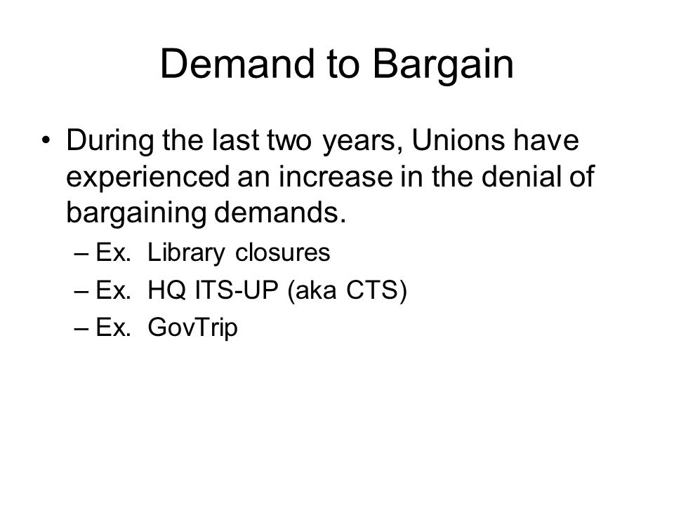 Demand to Bargain During the last two years, Unions have experienced an increase in the denial of bargaining demands. –Ex. Library closures –Ex. HQ IT