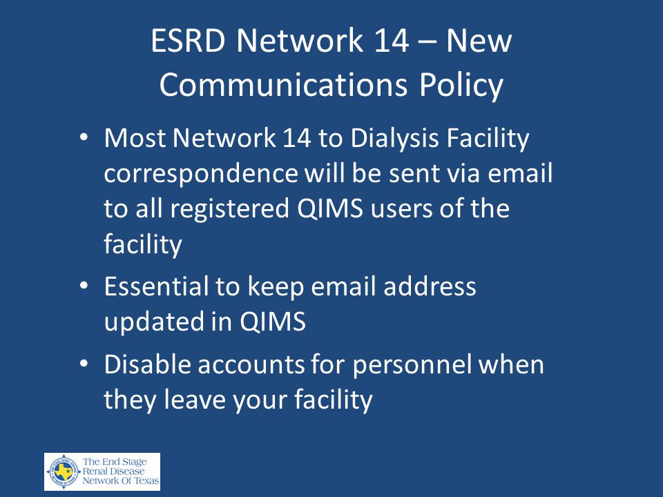 ESRD Network 14 – New Communications Policy Most Network 14 to Dialysis Facility correspondence will be sent via email to all registered QIMS users of the facility Essential to keep email address updated in QIMS Disable accounts for personnel when they leave your facility