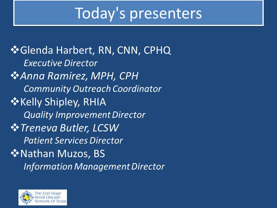 Today s presenters  Glenda Harbert, RN, CNN, CPHQ Executive Director  Anna Ramirez, MPH, CPH Community Outreach Coordinator  Kelly Shipley, RHIA Quality Improvement Director  Treneva Butler, LCSW Patient Services Director  Nathan Muzos, BS Information Management Director