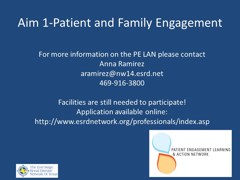 Aim 1-Patient and Family Engagement For more information on the PE LAN please contact Anna Ramirez aramirez@nw14.esrd.net 469-916-3800 Facilities are still needed to participate.