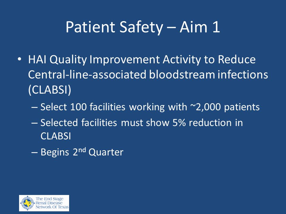 Patient Safety – Aim 1 HAI Quality Improvement Activity to Reduce Central-line-associated bloodstream infections (CLABSI) – Select 100 facilities working with ~2,000 patients – Selected facilities must show 5% reduction in CLABSI – Begins 2 nd Quarter