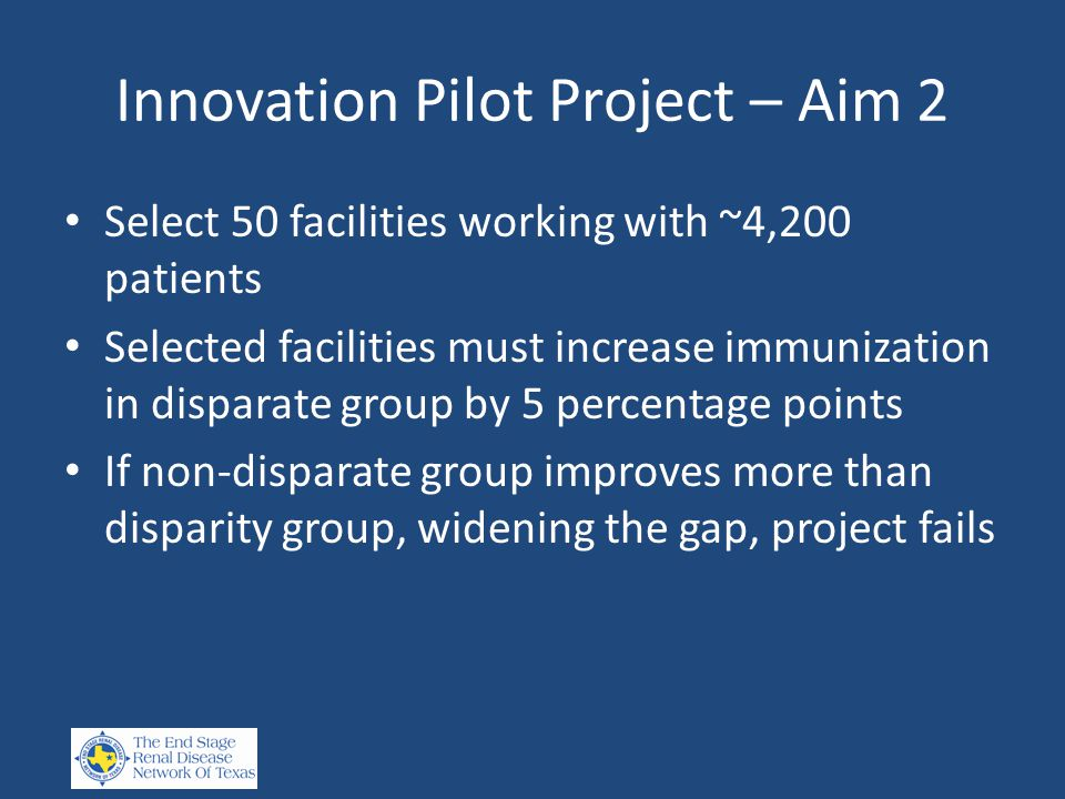 Innovation Pilot Project – Aim 2 Select 50 facilities working with ~4,200 patients Selected facilities must increase immunization in disparate group by 5 percentage points If non-disparate group improves more than disparity group, widening the gap, project fails