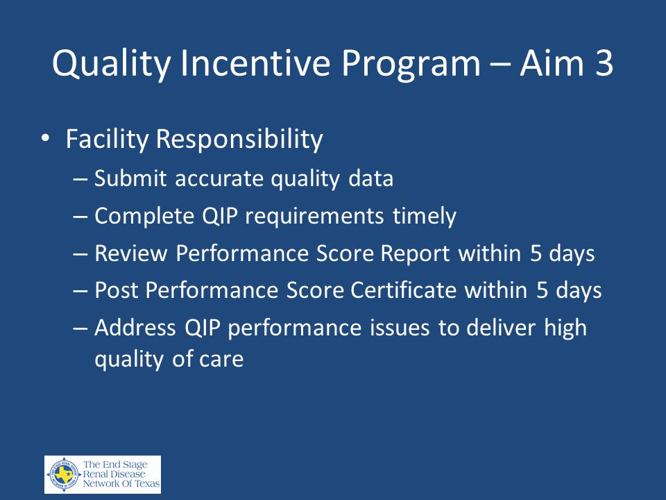 Quality Incentive Program – Aim 3 Facility Responsibility – Submit accurate quality data – Complete QIP requirements timely – Review Performance Score Report within 5 days – Post Performance Score Certificate within 5 days – Address QIP performance issues to deliver high quality of care