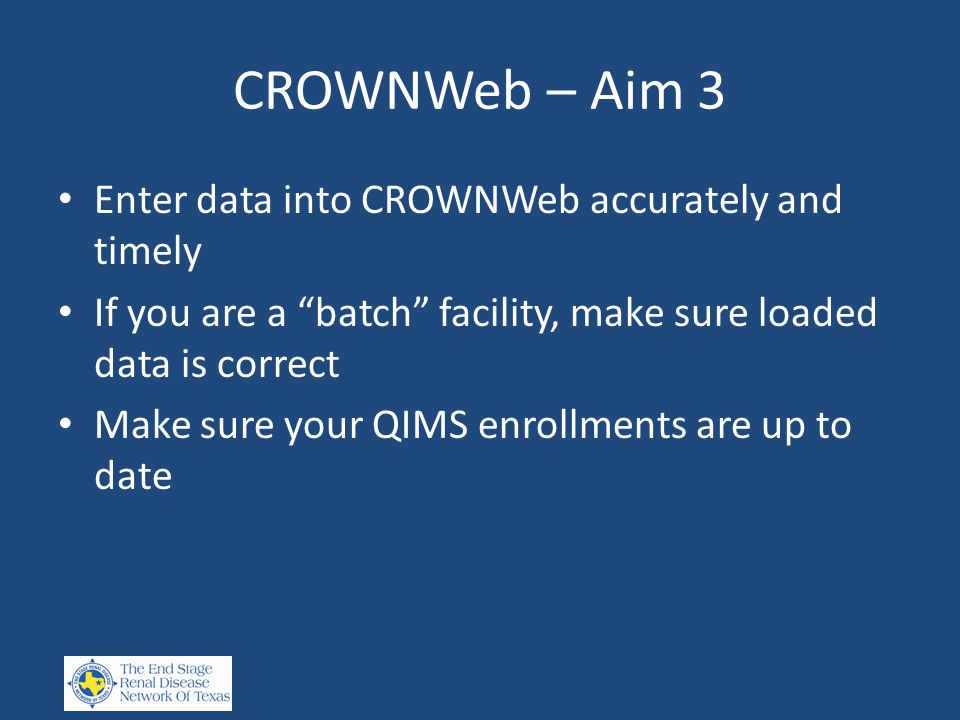 CROWNWeb – Aim 3 Enter data into CROWNWeb accurately and timely If you are a batch facility, make sure loaded data is correct Make sure your QIMS enrollments are up to date