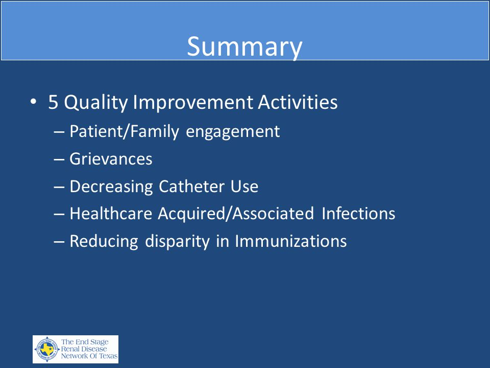 Summary 5 Quality Improvement Activities – Patient/Family engagement – Grievances – Decreasing Catheter Use – Healthcare Acquired/Associated Infection