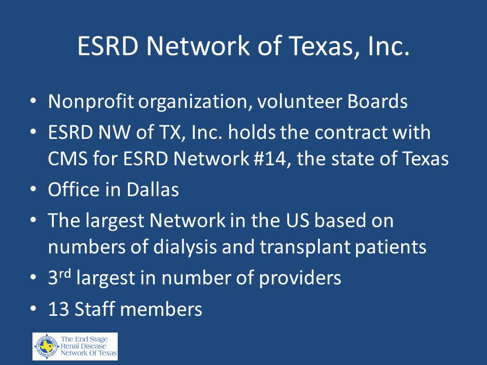 ESRD Network of Texas, Inc. Nonprofit organization, volunteer Boards ESRD NW of TX, Inc. holds the contract with CMS for ESRD Network #14, the state o