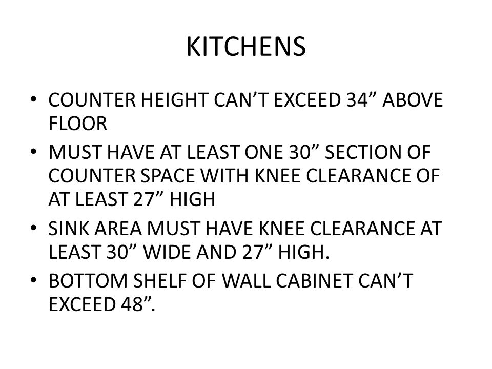 KITCHENS COUNTER HEIGHT CAN'T EXCEED 34 ABOVE FLOOR MUST HAVE AT LEAST ONE 30 SECTION OF COUNTER SPACE WITH KNEE CLEARANCE OF AT LEAST 27 HIGH SINK AREA MUST HAVE KNEE CLEARANCE AT LEAST 30 WIDE AND 27 HIGH.