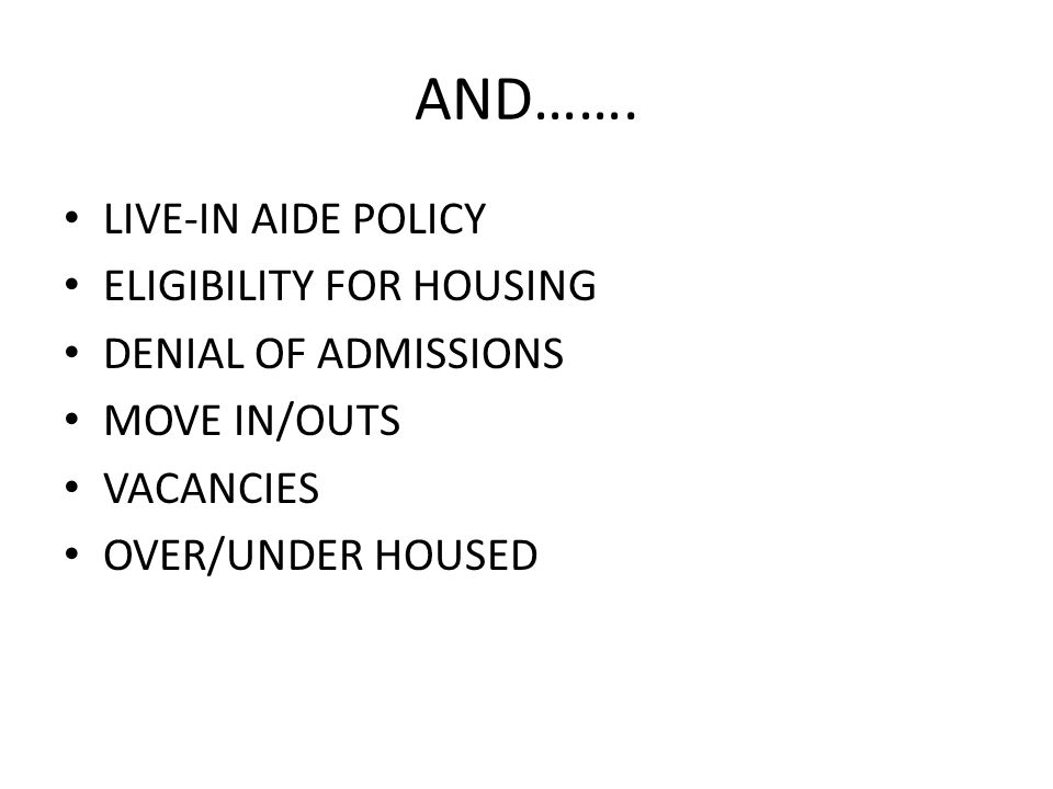 AND……. LIVE-IN AIDE POLICY ELIGIBILITY FOR HOUSING DENIAL OF ADMISSIONS MOVE IN/OUTS VACANCIES OVER/UNDER HOUSED