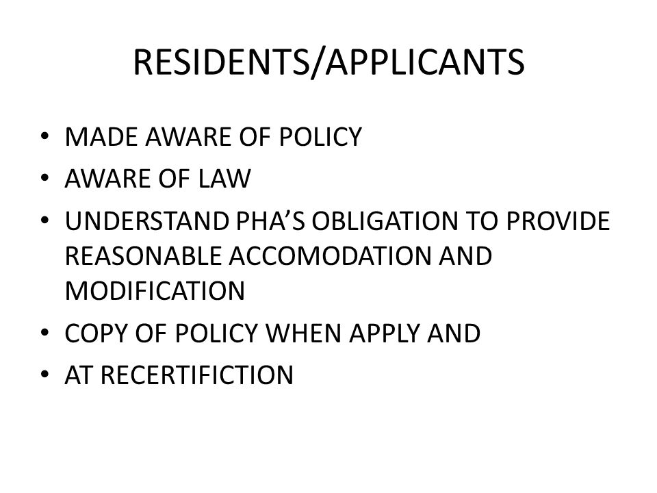 RESIDENTS/APPLICANTS MADE AWARE OF POLICY AWARE OF LAW UNDERSTAND PHA'S OBLIGATION TO PROVIDE REASONABLE ACCOMODATION AND MODIFICATION COPY OF POLICY WHEN APPLY AND AT RECERTIFICTION