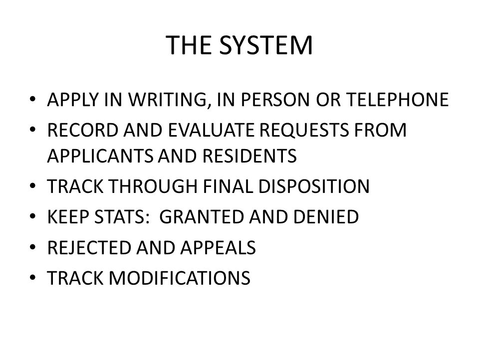 THE SYSTEM APPLY IN WRITING, IN PERSON OR TELEPHONE RECORD AND EVALUATE REQUESTS FROM APPLICANTS AND RESIDENTS TRACK THROUGH FINAL DISPOSITION KEEP STATS: GRANTED AND DENIED REJECTED AND APPEALS TRACK MODIFICATIONS