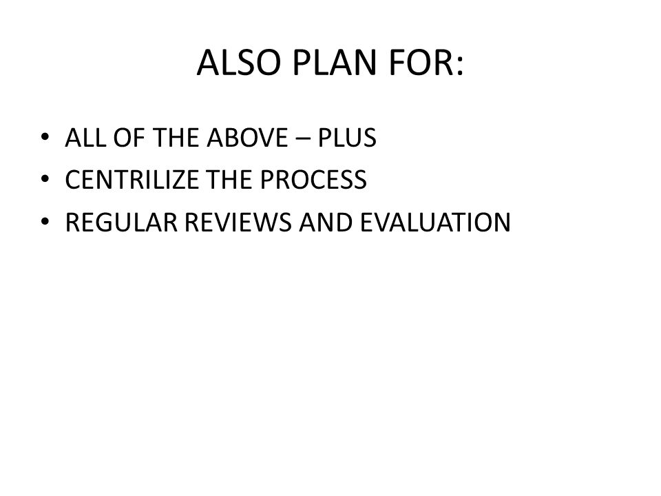 ALSO PLAN FOR: ALL OF THE ABOVE – PLUS CENTRILIZE THE PROCESS REGULAR REVIEWS AND EVALUATION
