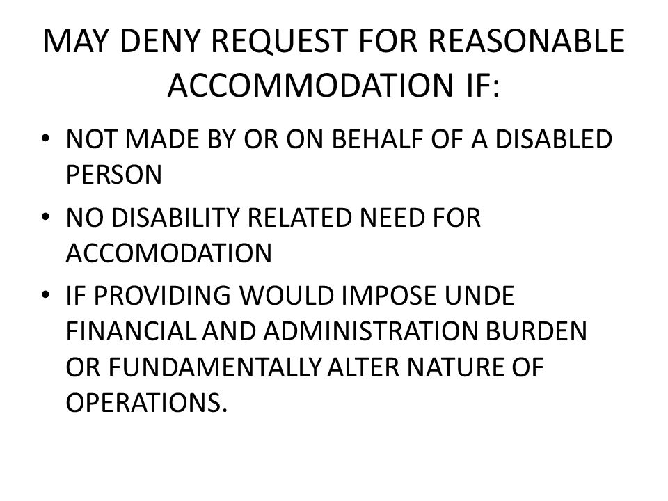 MAY DENY REQUEST FOR REASONABLE ACCOMMODATION IF: NOT MADE BY OR ON BEHALF OF A DISABLED PERSON NO DISABILITY RELATED NEED FOR ACCOMODATION IF PROVIDING WOULD IMPOSE UNDE FINANCIAL AND ADMINISTRATION BURDEN OR FUNDAMENTALLY ALTER NATURE OF OPERATIONS.