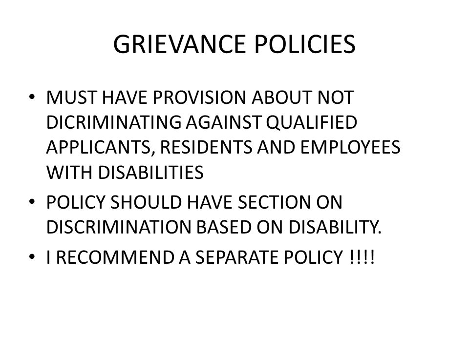 GRIEVANCE POLICIES MUST HAVE PROVISION ABOUT NOT DICRIMINATING AGAINST QUALIFIED APPLICANTS, RESIDENTS AND EMPLOYEES WITH DISABILITIES POLICY SHOULD HAVE SECTION ON DISCRIMINATION BASED ON DISABILITY.