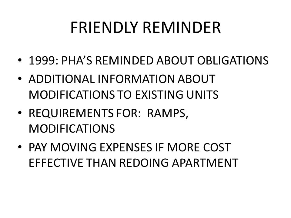 FRIENDLY REMINDER 1999: PHA'S REMINDED ABOUT OBLIGATIONS ADDITIONAL INFORMATION ABOUT MODIFICATIONS TO EXISTING UNITS REQUIREMENTS FOR: RAMPS, MODIFICATIONS PAY MOVING EXPENSES IF MORE COST EFFECTIVE THAN REDOING APARTMENT