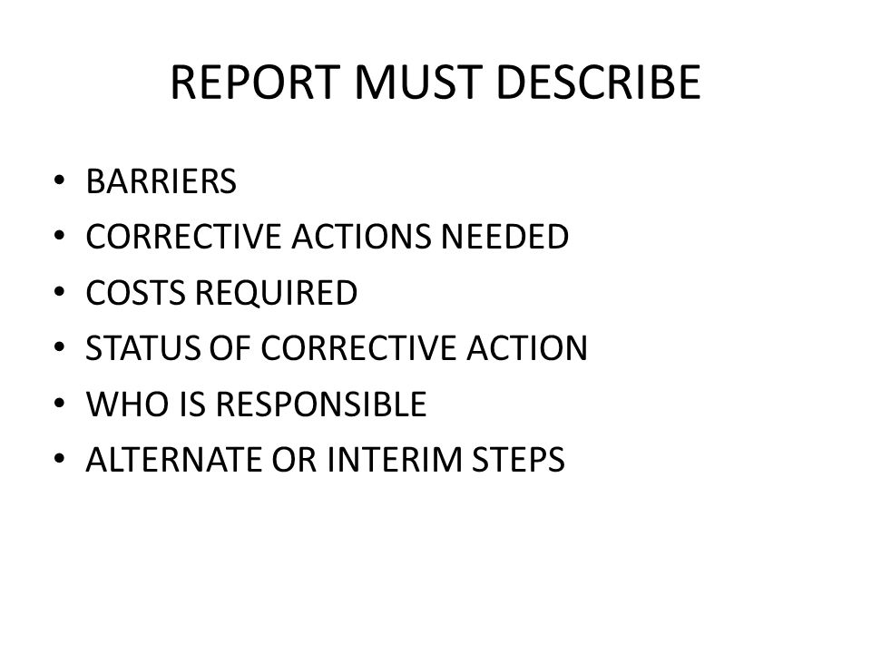 REPORT MUST DESCRIBE BARRIERS CORRECTIVE ACTIONS NEEDED COSTS REQUIRED STATUS OF CORRECTIVE ACTION WHO IS RESPONSIBLE ALTERNATE OR INTERIM STEPS