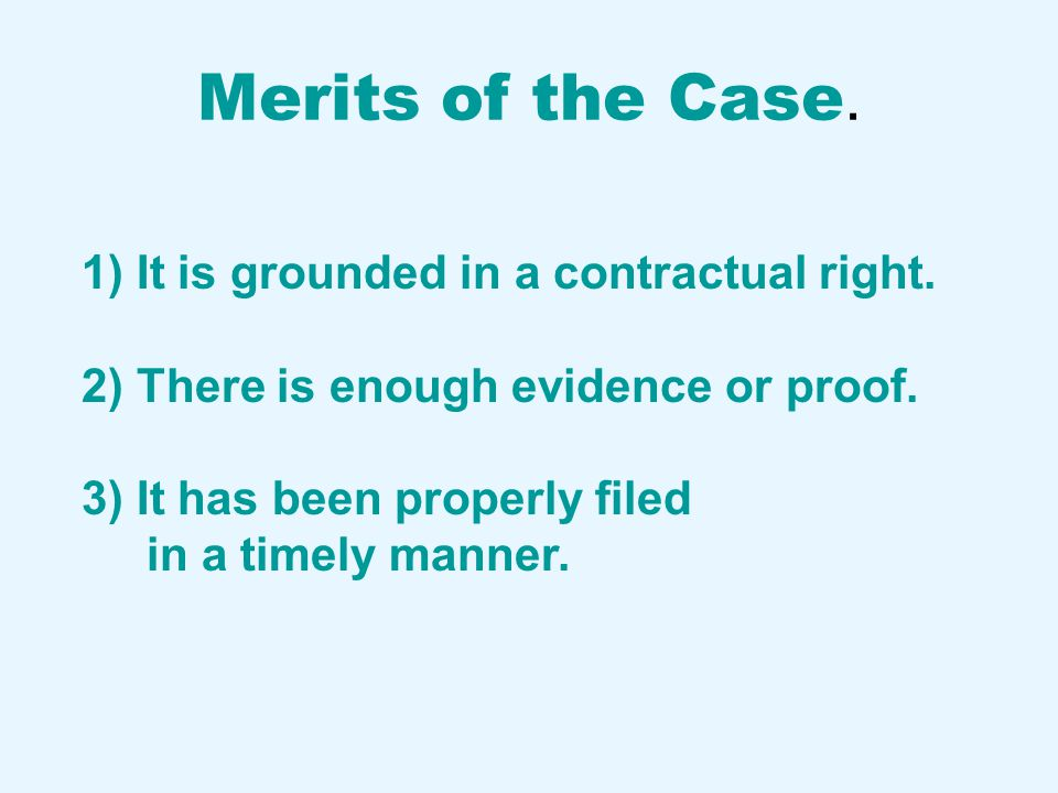 Merits of the Case. 1) It is grounded in a contractual right. 2) There is enough evidence or proof. 3) It has been properly filed in a timely manner.
