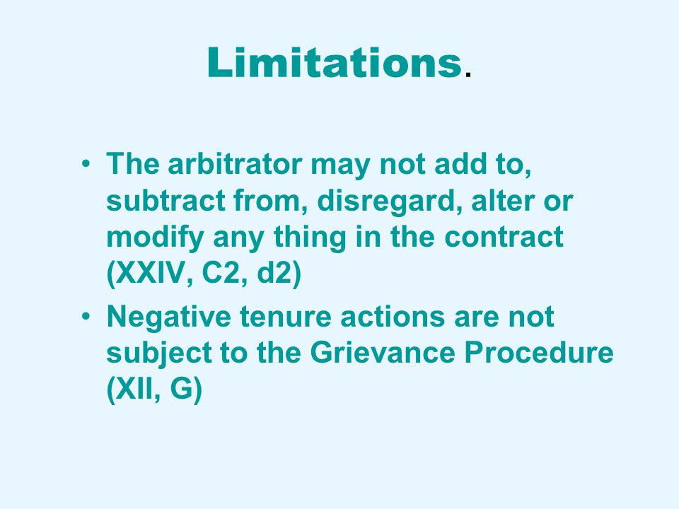 Limitations. The arbitrator may not add to, subtract from, disregard, alter or modify any thing in the contract (XXIV, C2, d2) Negative tenure actions