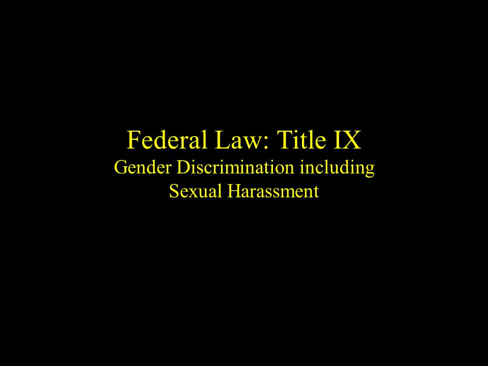 Federal Law: Title IX Gender Discrimination including Sexual Harassment