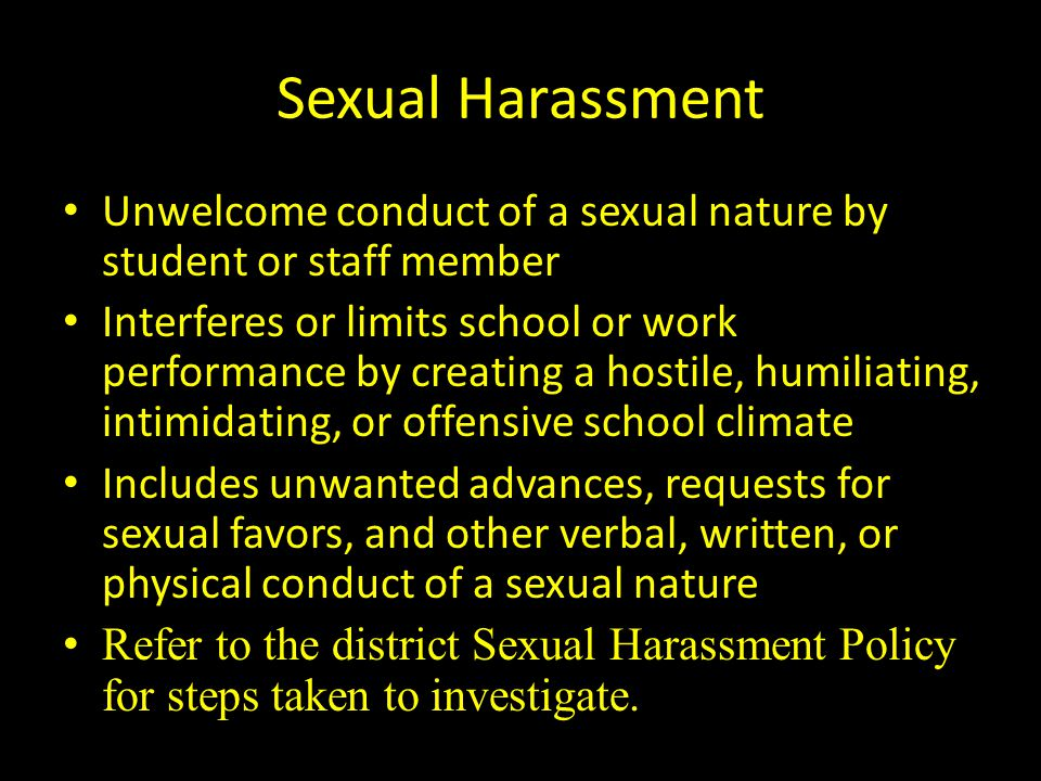 Sexual Harassment Unwelcome conduct of a sexual nature by student or staff member Interferes or limits school or work performance by creating a hostil