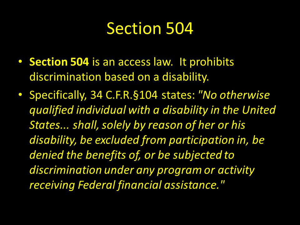 Section 504 Section 504 is an access law. It prohibits discrimination based on a disability. Specifically, 34 C.F.R.§104 states: