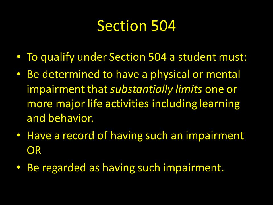 Section 504 To qualify under Section 504 a student must: Be determined to have a physical or mental impairment that substantially limits one or more m