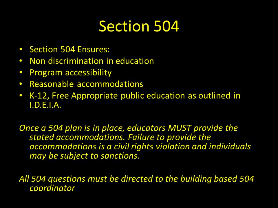 Section 504 Section 504 Ensures: Non discrimination in education Program accessibility Reasonable accommodations K-12, Free Appropriate public educati